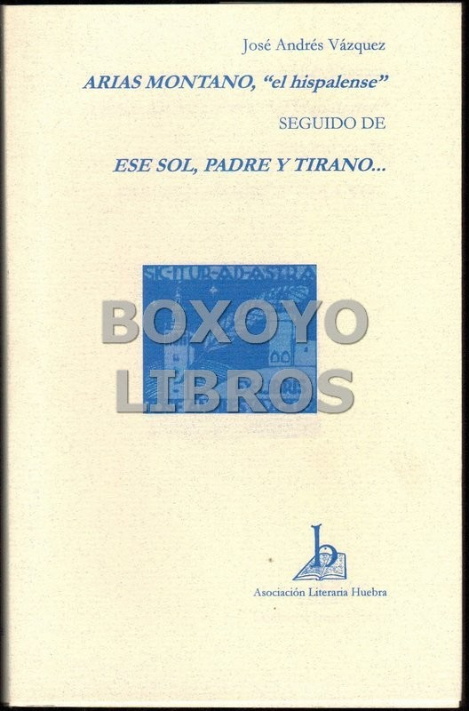 """Arias Montano, el hispalense"""" (Ensayo), seguido de Ese sol, padre y tirano... (Novela)"""""""