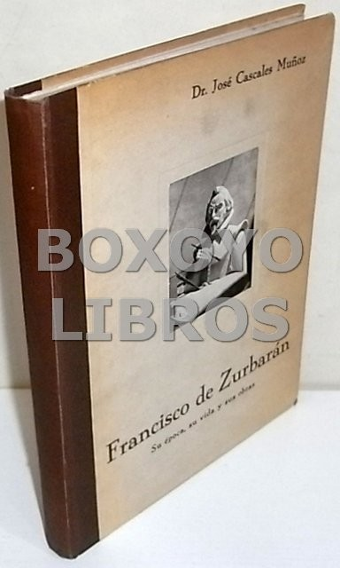 Francisco de Zurbarán. Su época, su vida y sus obras